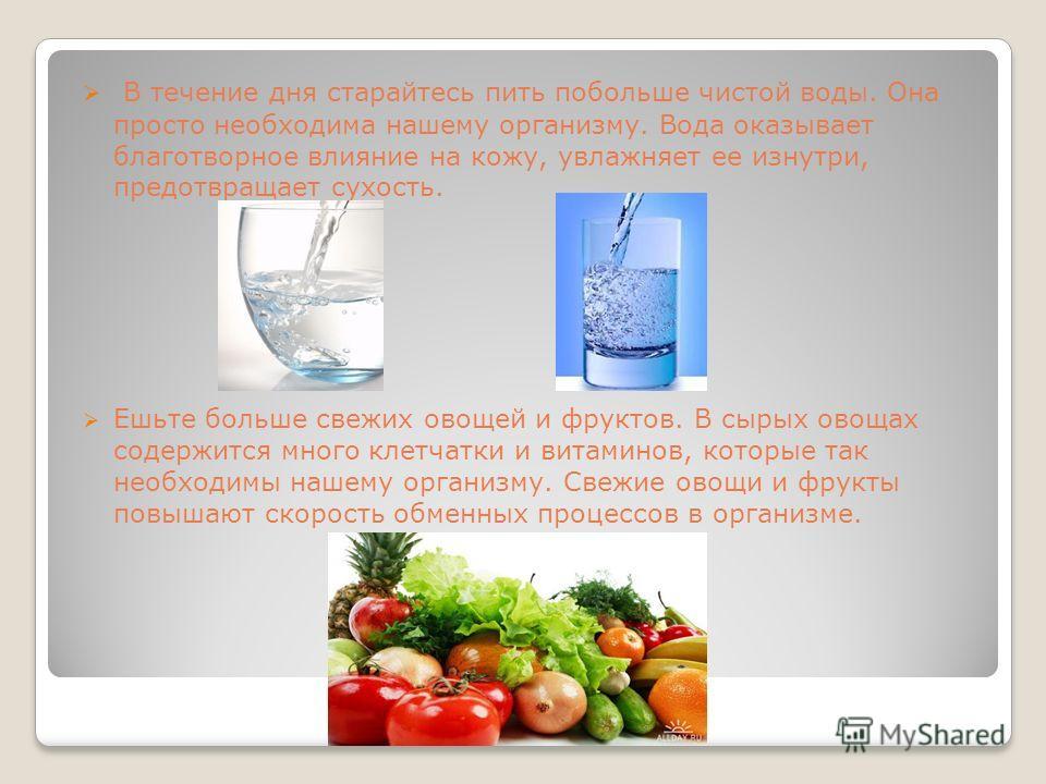 В течение дня старайтесь пить побольше чистой воды. Она просто необходима нашему организму. Вода оказывает благотворное влияние на кожу, увлажняет ее изнутри, предотвращает сухость. Ешьте больше свежих овощей и фруктов. В сырых овощах содержится мног