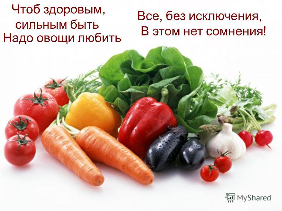 Все, без исключения, В этом нет сомнения! Чтоб здоровым, сильным быть Надо овощи любить