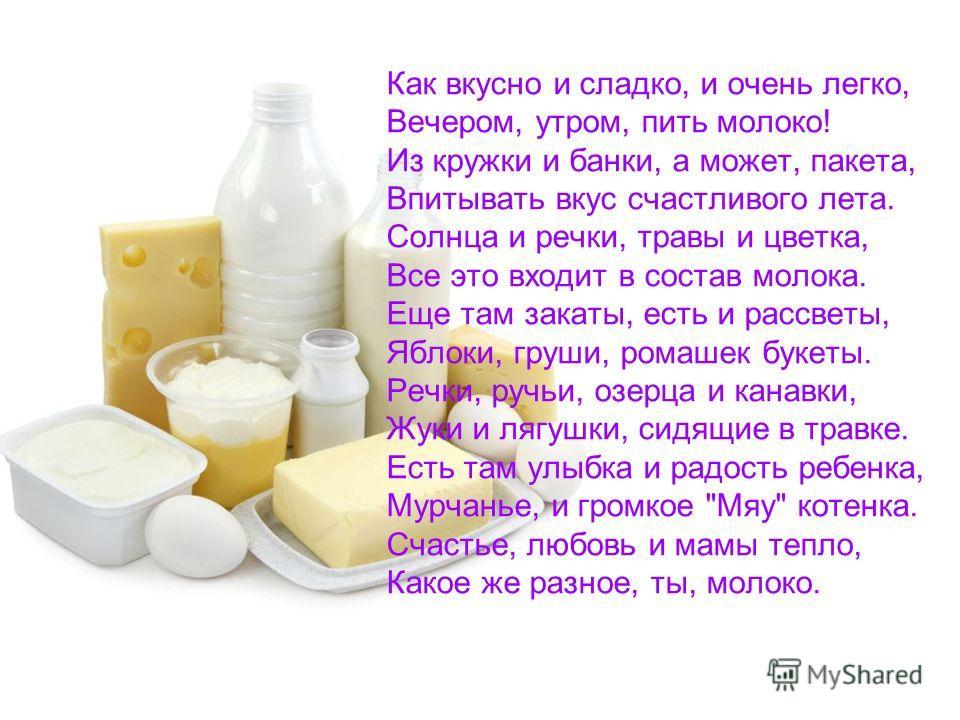 Как вкусно и сладко, и очень легко, Вечером, утром, пить молоко! Из кружки и банки, а может, пакета, Впитывать вкус счастливого лета. Солнца и речки, травы и цветка, Все это входит в состав молока. Еще там закаты, есть и рассветы, Яблоки, груши, рома
