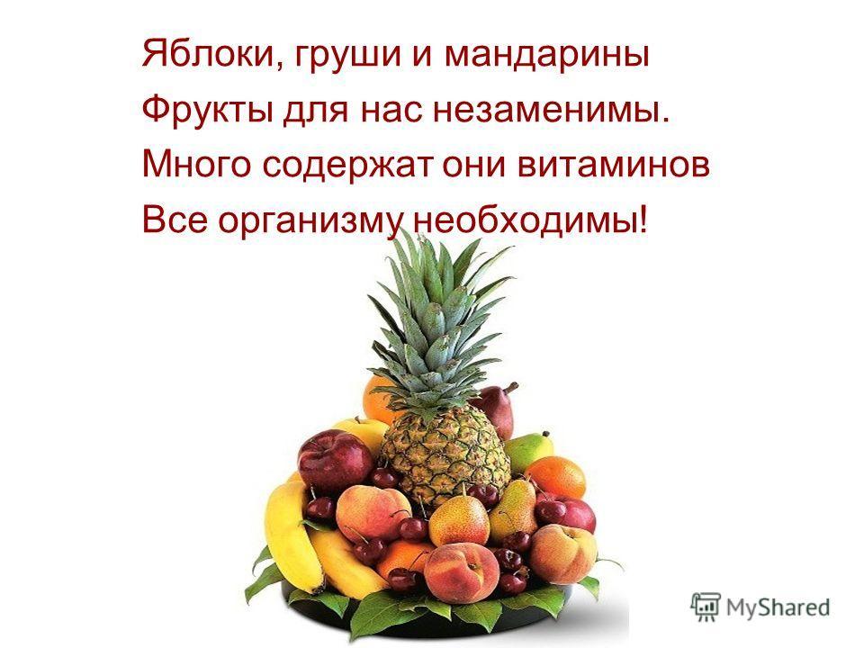 Яблоки, груши и мандарины Фрукты для нас незаменимы. Много содержат они витаминов Все организму необходимы!