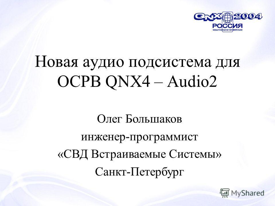 Новая аудио подсистема для ОСРВ QNX4 – Audio2 Олег Большаков инженер-программист «СВД Встраиваемые Системы» Санкт-Петербург