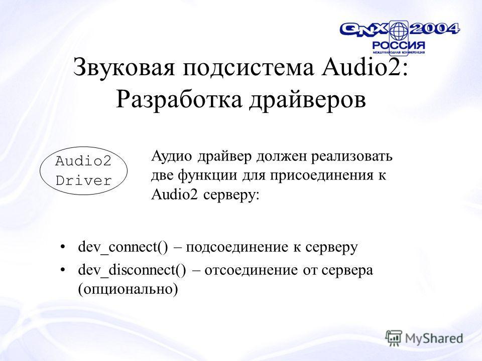 Звуковая подсистема Audio2: Разработка драйверов Audio2 Driver Аудио драйвер должен реализовать две функции для присоединения к Audio2 серверу: dev_connect() – подсоединение к серверу dev_disconnect() – отсоединение от сервера (опционально)