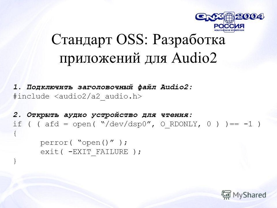 Стандарт OSS: Разработка приложений для Audio2 1. Подключить заголовочный файл Audio2: #include 2. Открыть аудио устройство для чтения: if ( ( afd = open( /dev/dsp0, O_RDONLY, 0 ) )== -1 ) { perror( open() ); exit( -EXIT_FAILURE ); }