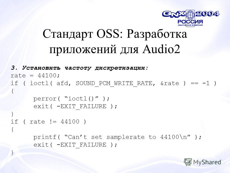 Стандарт OSS: Разработка приложений для Audio2 3. Установить частоту дискретизации: rate = 44100; if ( ioctl( afd, SOUND_PCM_WRITE_RATE, &rate ) == -1 ) { perror( ioctl() ); exit( -EXIT_FAILURE ); } if ( rate != 44100 ) { printf( Cant set samplerate
