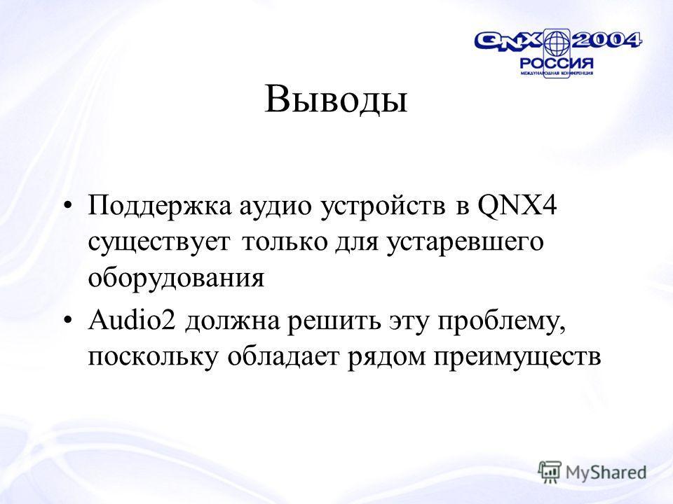 Выводы Поддержка аудио устройств в QNX4 существует только для устаревшего оборудования Audio2 должна решить эту проблему, поскольку обладает рядом преимуществ