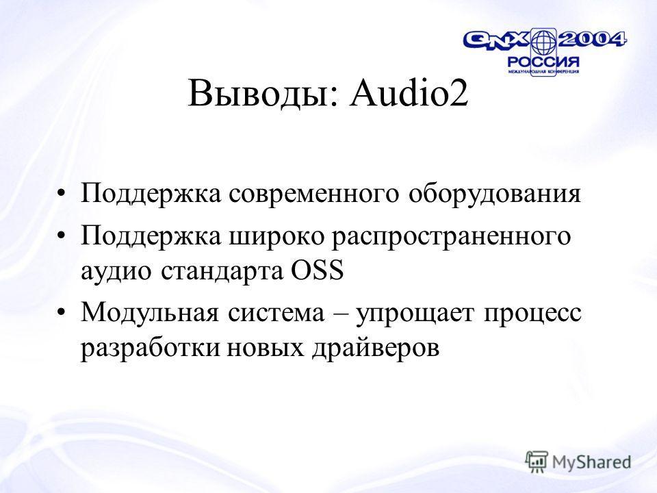 Выводы: Audio2 Поддержка современного оборудования Поддержка широко распространенного аудио стандарта OSS Модульная система – упрощает процесс разработки новых драйверов