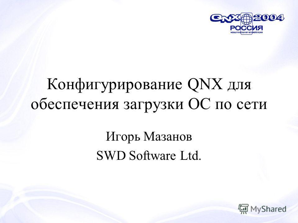 Конфигурирование QNX для обеспечения загрузки ОС по сети Игорь Мазанов SWD Software Ltd.