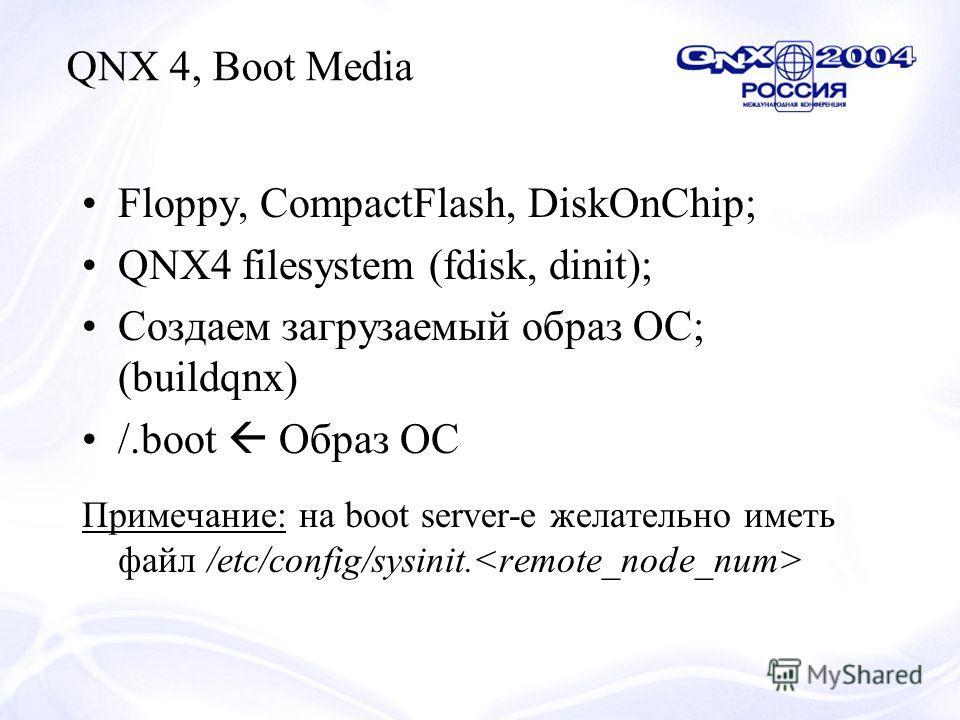 Floppy, CompactFlash, DiskOnChip; QNX4 filesystem (fdisk, dinit); Создаем загрузаемый образ ОС; (buildqnx) /.boot Образ ОС Примечание: на boot server-е желательно иметь файл /etc/config/sysinit. QNX 4, Boot Media