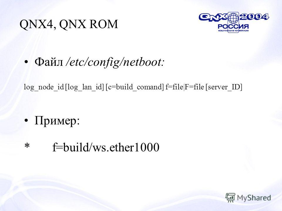 Файл /etc/config/netboot: log_node_id [log_lan_id] [c=build_comand] f=file|F=file [server_ID] Пример: *f=build/ws.ether1000 QNX4, QNX ROM