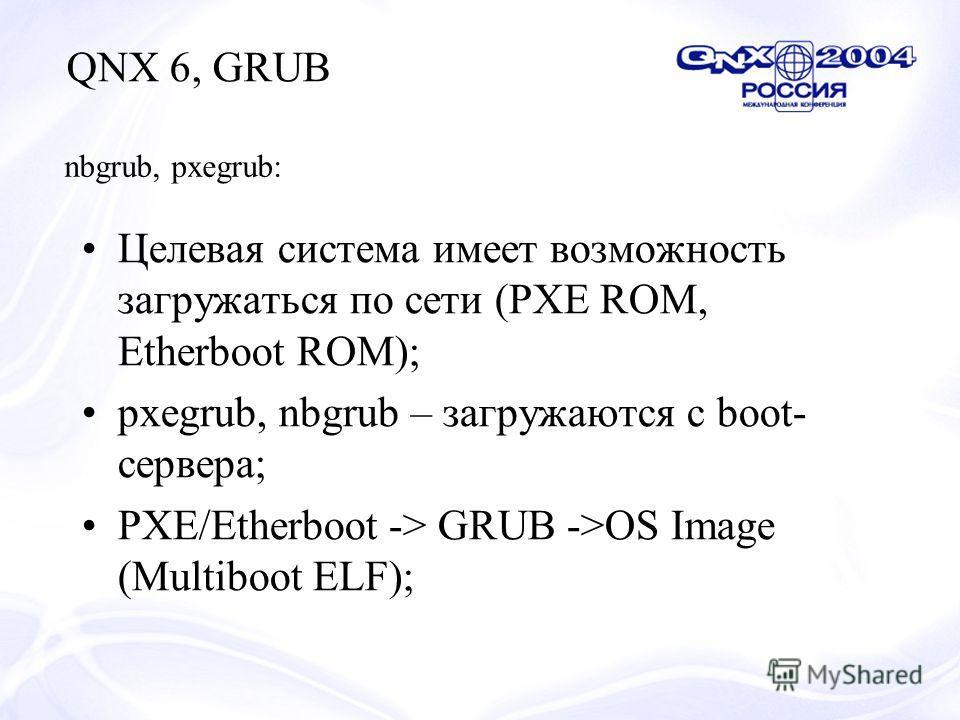 Целевая система имеет возможность загружаться по сети (PXE ROM, Etherboot ROM); pxegrub, nbgrub – загружаются с boot- сервера; PXE/Etherboot -> GRUB ->OS Image (Multiboot ELF); QNX 6, GRUB nbgrub, pxegrub: