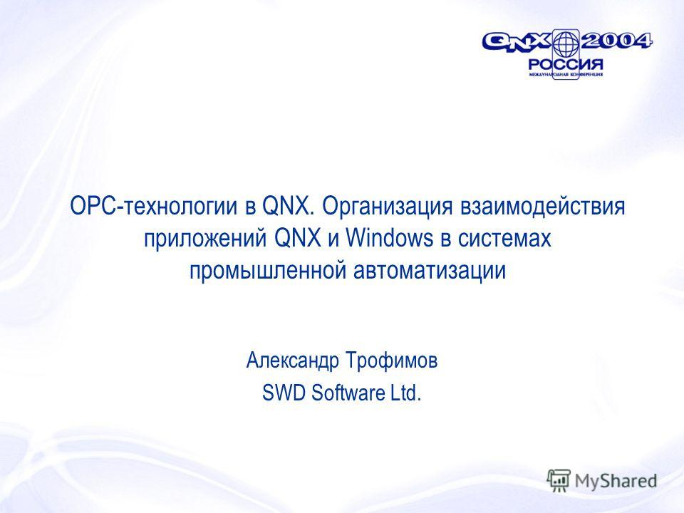 OPC-технологии в QNX. Организация взаимодействия приложений QNX и Windows в системах промышленной автоматизации Александр Трофимов SWD Software Ltd.