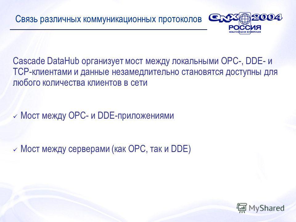 Связь различных коммуникационных протоколов Cascade DataHub организует мост между локальными OPC-, DDE- и TCP-клиентами и данные незамедлительно становятся доступны для любого количества клиентов в сети Мост между OPC- и DDE-приложениями Мост между с