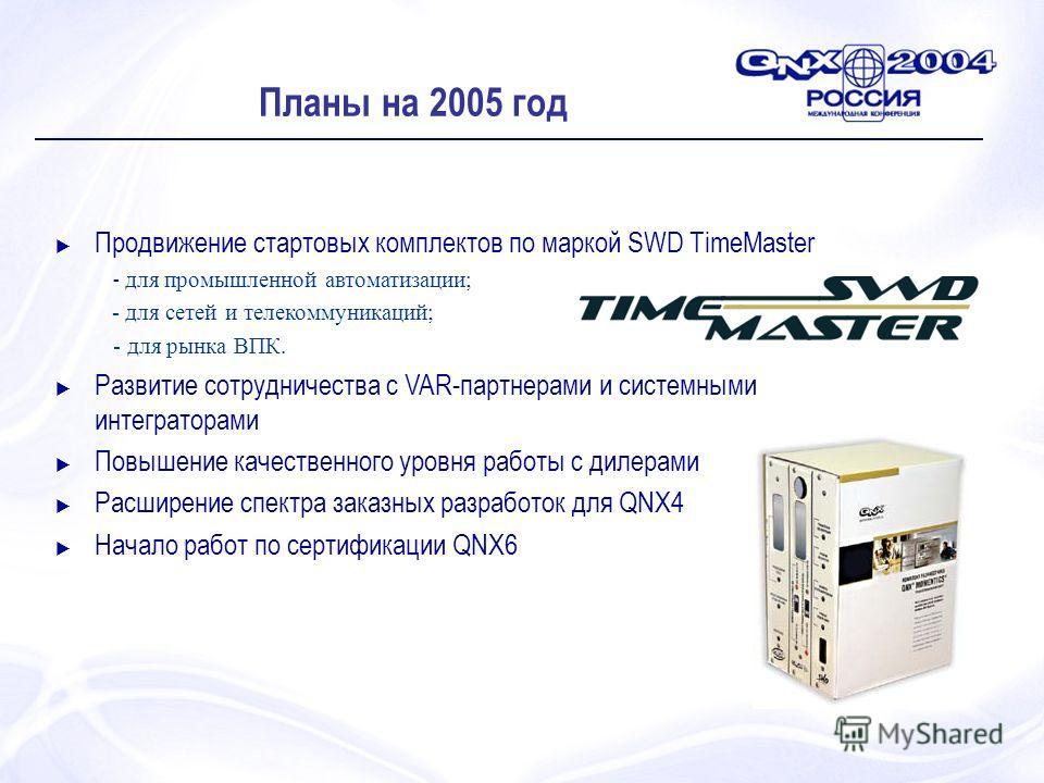 Планы на 2005 год Продвижение стартовых комплектов по маркой SWD TimeMaster - для промышленной автоматизации; - для сетей и телекоммуникаций; - для рынка ВПК. Развитие сотрудничества с VAR-партнерами и системными интеграторами Повышение качественного