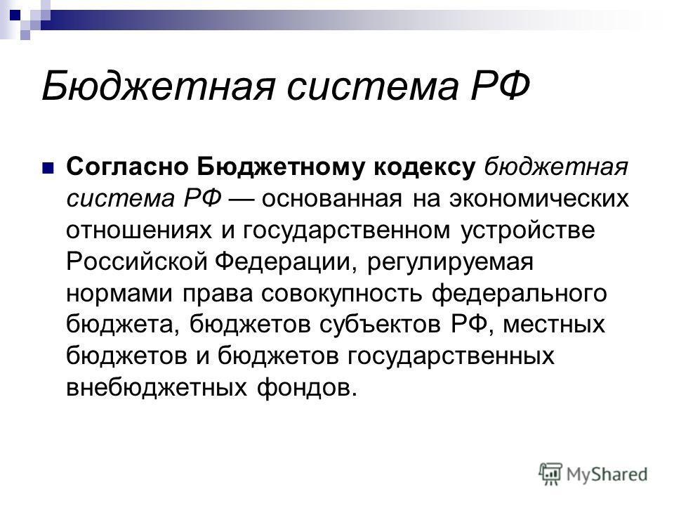 Бюджетная система РФ Согласно Бюджетному кодексу бюджетная система РФ основанная на экономических отношениях и государственном устройстве Российской Федерации, регулируемая нормами права совокупность федерального бюджета, бюджетов субъектов РФ, местн