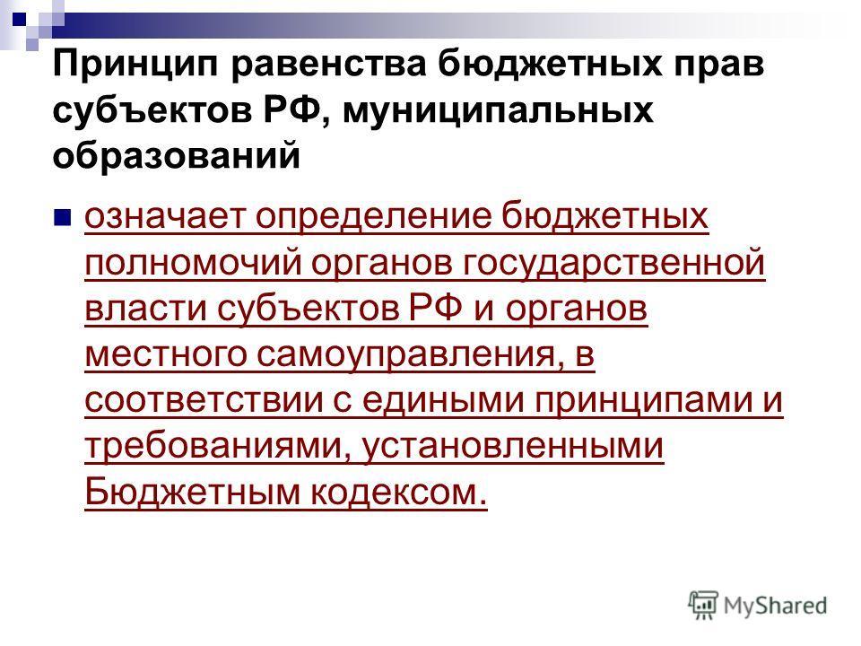 Принцип равенства бюджетных прав субъектов РФ, муниципальных образований означает определение бюджетных полномочий органов государственной власти субъектов РФ и органов местного самоуправления, в соответствии с едиными принципами и требованиями, уста