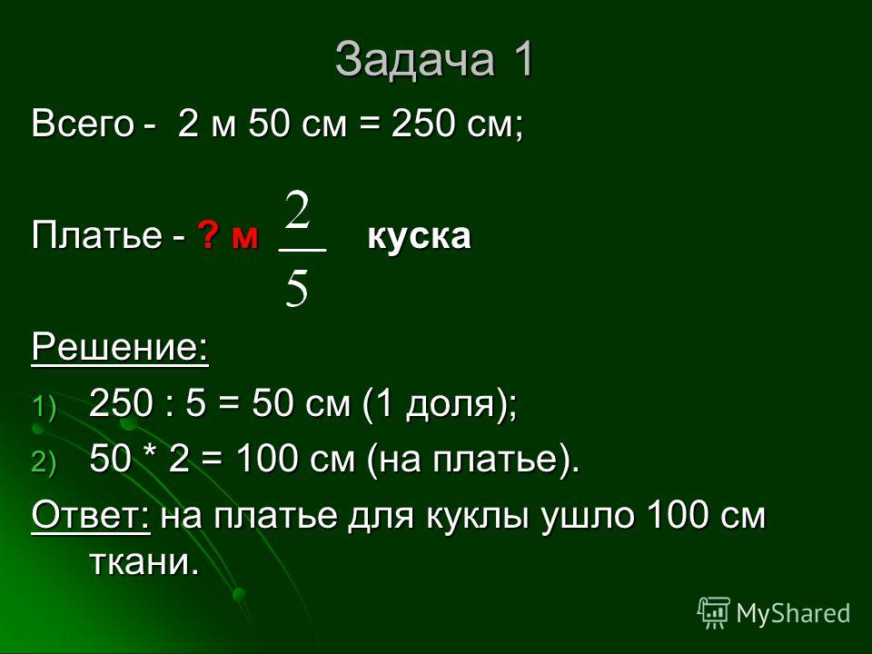 Задача 1 Всего - 2 м 50 см = 250 см; Платье - ? м куска Решение: 1) 250 : 5 = 50 см (1 доля); 2) 50 * 2 = 100 см (на платье). Ответ: на платье для куклы ушло 100 см ткани.