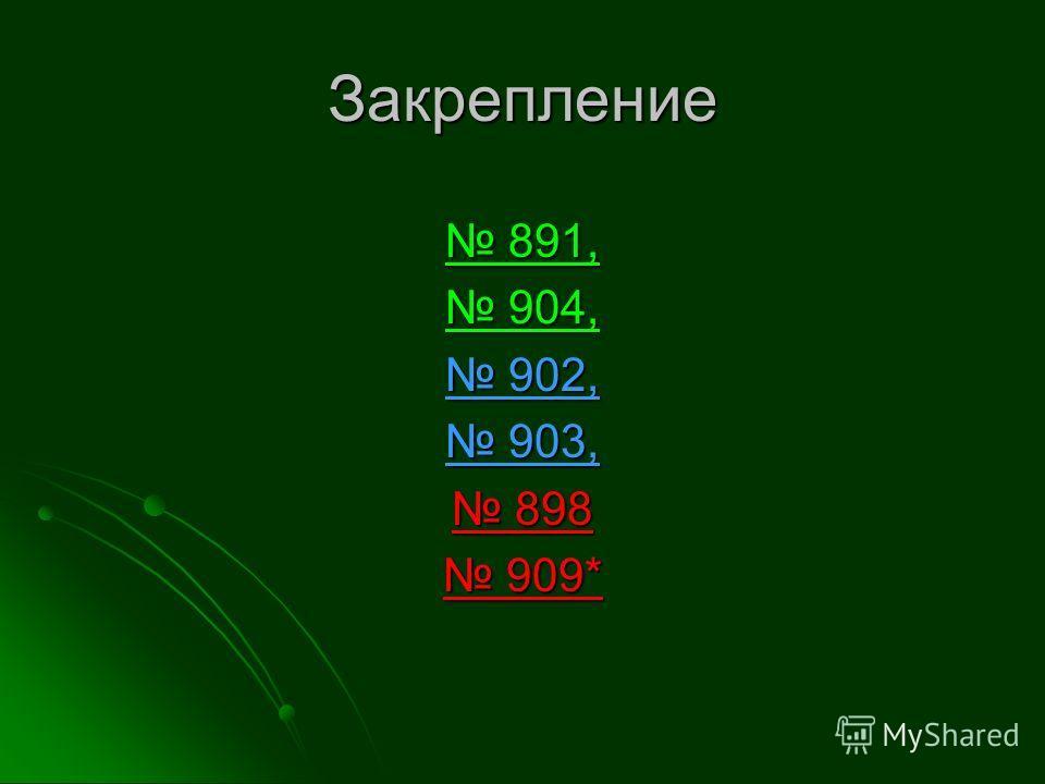 Закрепление 891, 891, 904, 904, 902, 902, 903, 903, 898 898 909* 909*