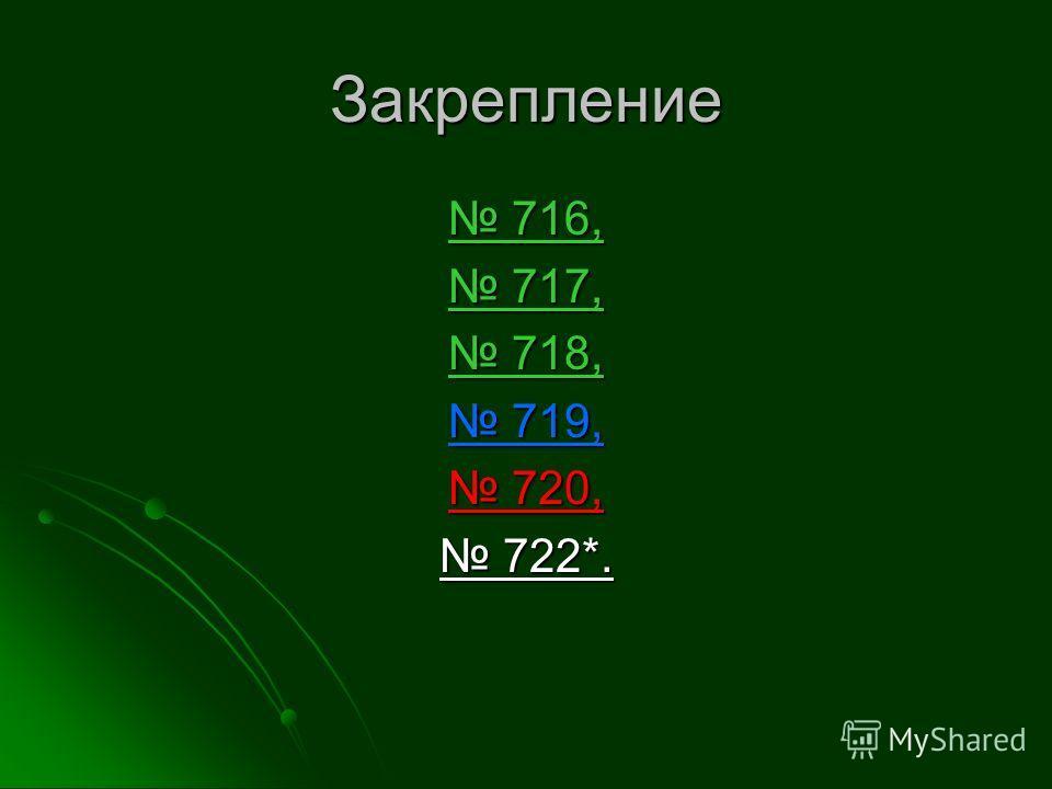 Закрепление 716, 716, 717, 717, 718, 718, 719, 719, 720, 720, 722*. 722*.