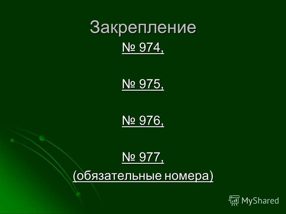 Закрепление 974, 974, 975, 975, 976, 976, 977, 977, (обязательные номера)