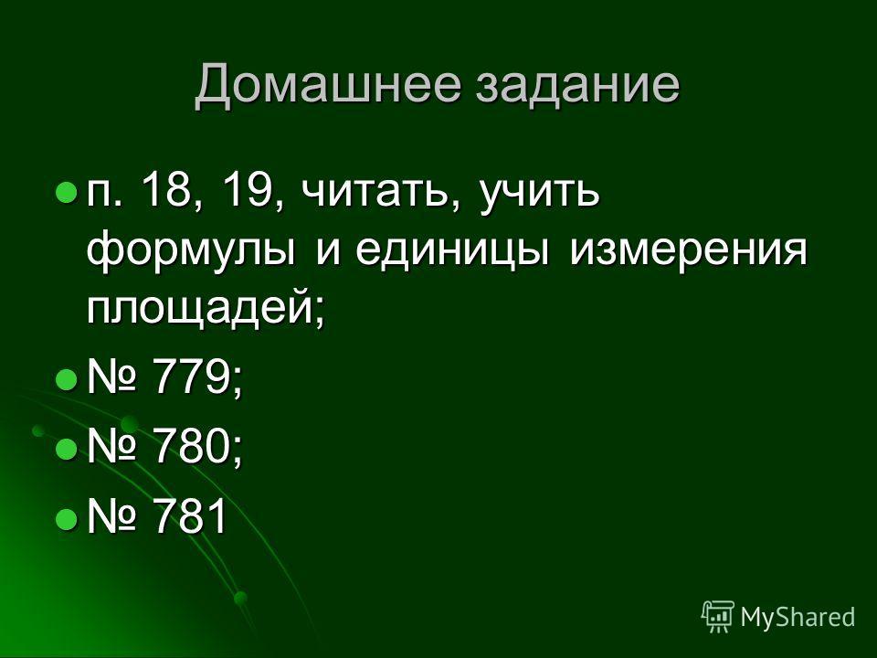 Домашнее задание п. 18, 19, читать, учить формулы и единицы измерения площадей; п. 18, 19, читать, учить формулы и единицы измерения площадей; 779; 779; 780; 780; 781 781