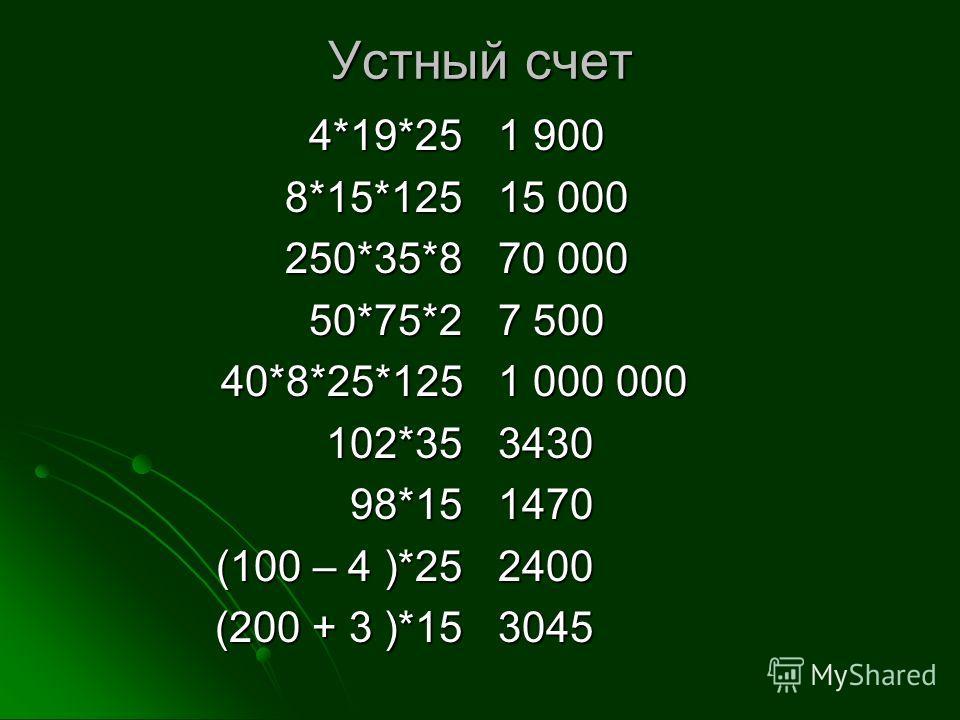 Устный счет 4*19*258*15*125250*35*850*75*240*8*25*125102*3598*15 (100 – 4 )*25 (200 + 3 )*15 1 900 15 000 70 000 7 5001 000 0003430147024003045