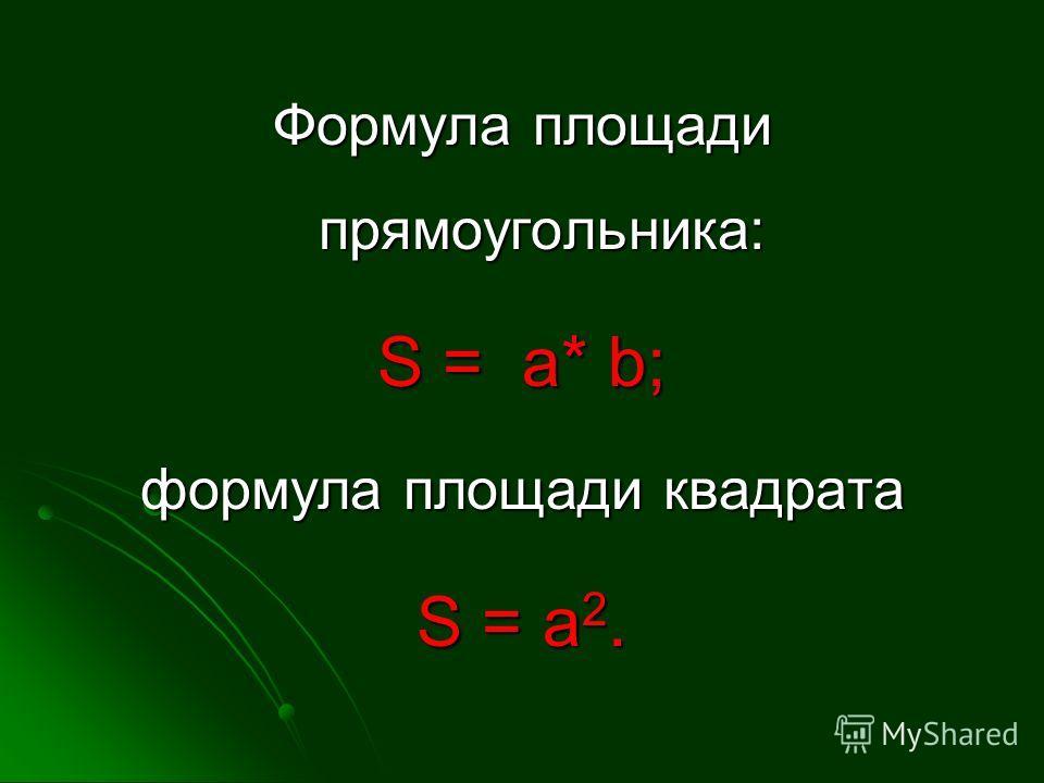 Формула площади прямоугольника: S = a* b; формула площади квадрата S = a 2.