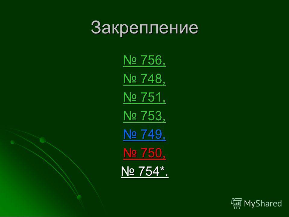 Закрепление 756, 756, 748, 748, 751, 751, 753, 753, 749, 749, 750, 750, 754*. 754*.