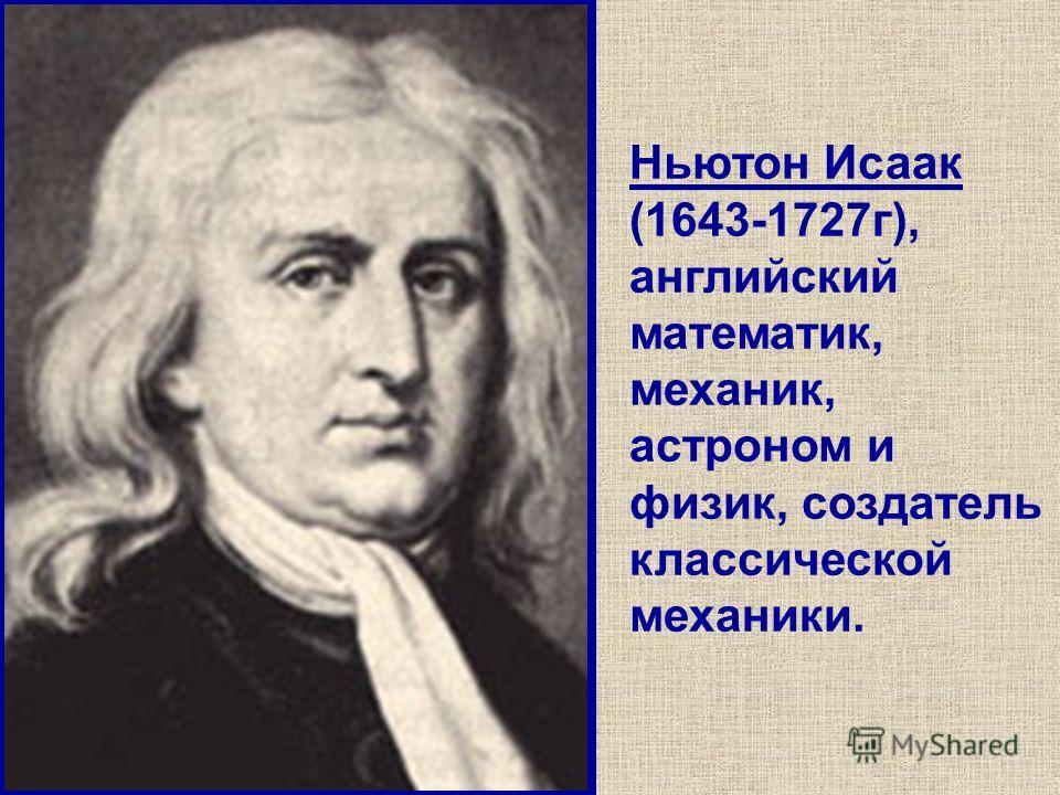 Ньютон Исаак (1643-1727г), английский математик, механик, астроном и физик, создатель классической механики.