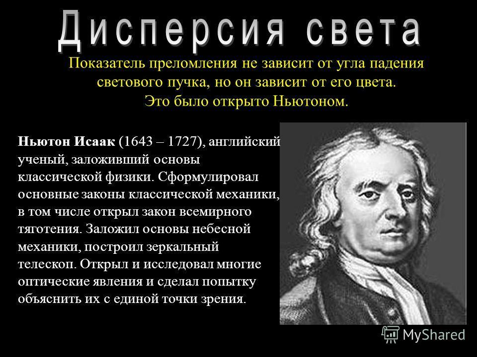 Показатель преломления не зависит от угла падения светового пучка, но он зависит от его цвета. Это было открыто Ньютоном. Ньютон Исаак (1643 – 1727), английский ученый, заложивший основы классической физики. Сформулировал основные законы классической