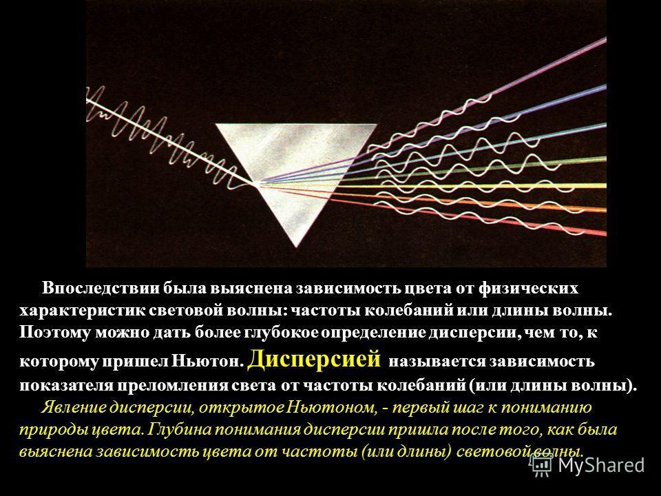 Впоследствии была выяснена зависимость цвета от физических характеристик световой волны: частоты колебаний или длины волны. Поэтому можно дать более глубокое определение дисперсии, чем то, к которому пришел Ньютон. Дисперсией называется зависимость п