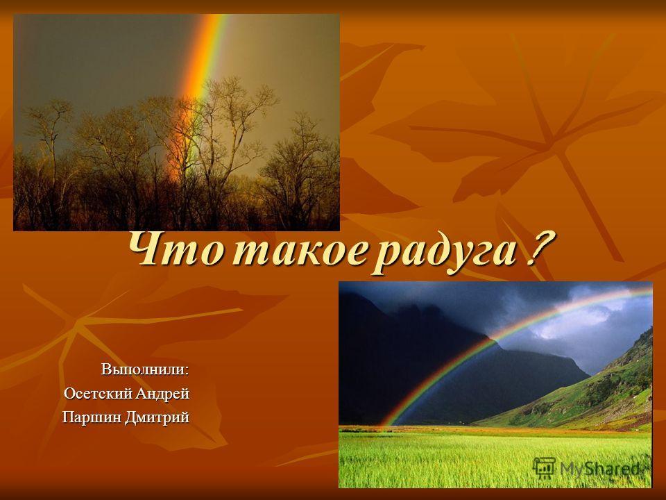 Что такое радуга ? Выполнили: Осетский Андрей Паршин Дмитрий
