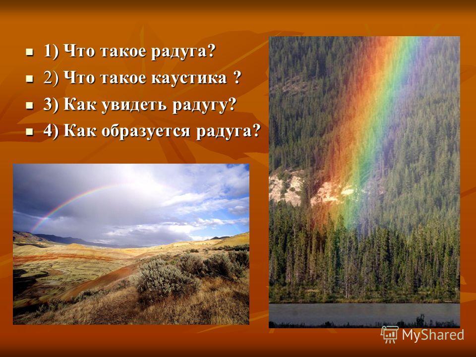 1) Что такое радуга? 1) Что такое радуга? 2) Что такое каустика ? 2) Что такое каустика ? 3) Как увидеть радугу? 3) Как увидеть радугу? 4) Как образуется радуга? 4) Как образуется радуга?