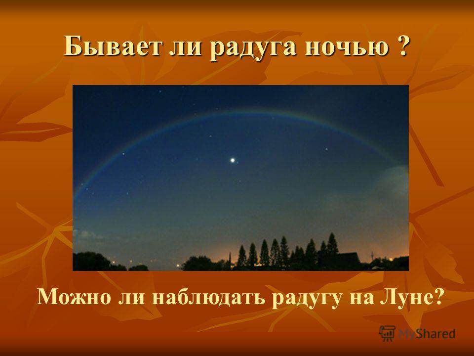 Бывает ли радуга ночью ? Можно ли наблюдать радугу на Луне?