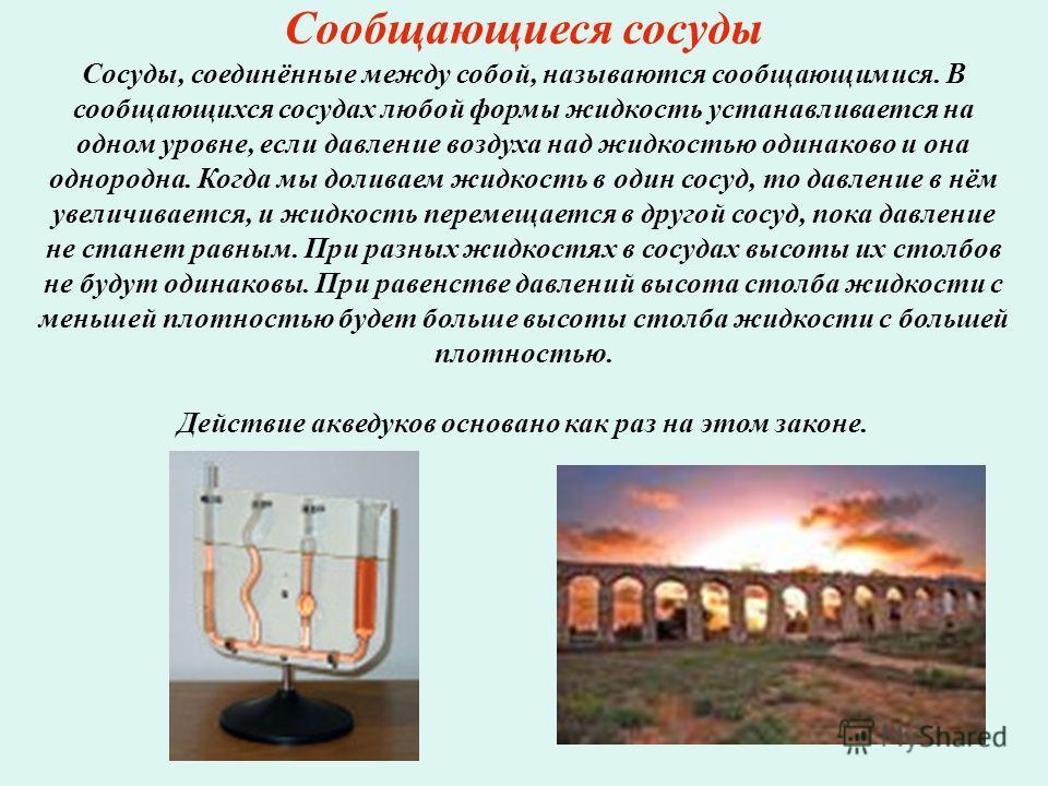 Сообщающиеся сосуды Сосуды, соединённые между собой, называются сообщающимися. В сообщающихся сосудах любой формы жидкость устанавливается на одном уровне, если давление воздуха над жидкостью одинаково и она однородна. Когда мы доливаем жидкость в од