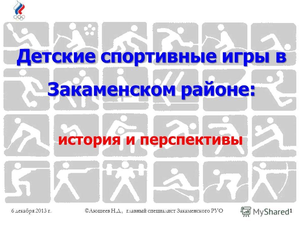 6 декабря 2013 г.©Аюшеев Н.Д., главный специалист Закаменского РУО1 Детские спортивные игры в Закаменском районе: история и перспективы