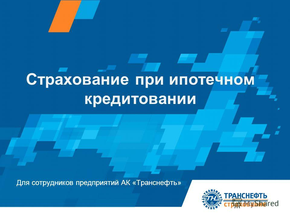 Для сотрудников предприятий АК «Транснефть» Страхование при ипотечном кредитовании