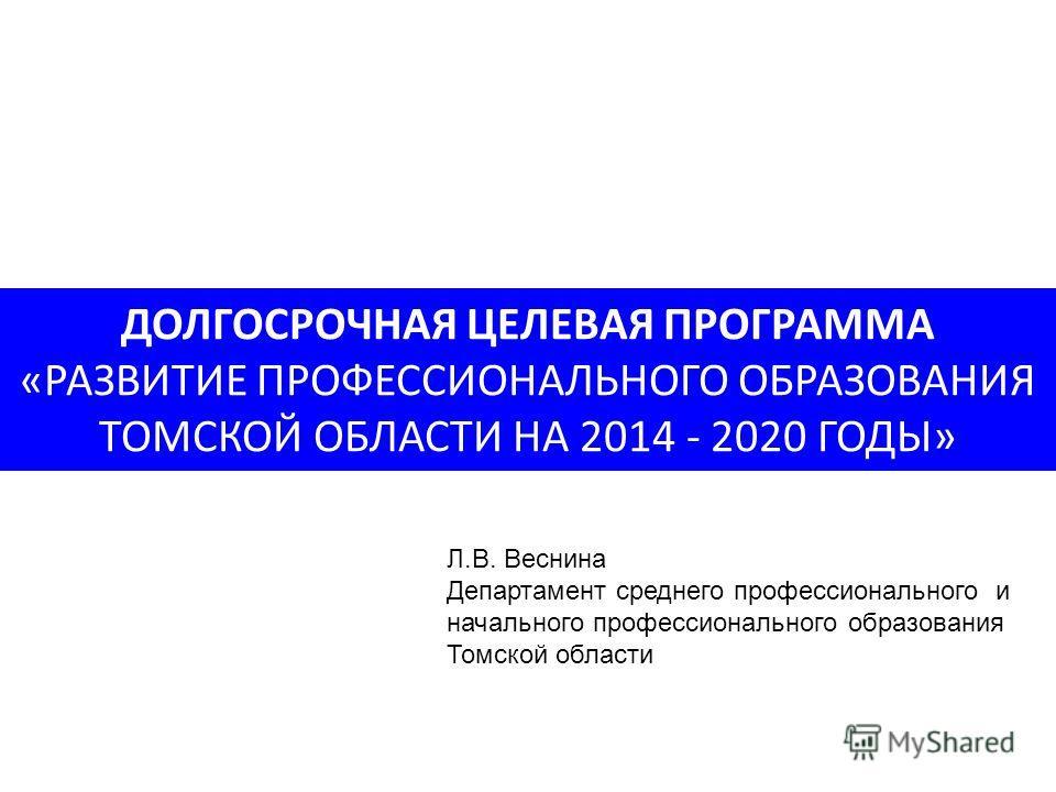 ДОЛГОСРОЧНАЯ ЦЕЛЕВАЯ ПРОГРАММА «РАЗВИТИЕ ПРОФЕССИОНАЛЬНОГО ОБРАЗОВАНИЯ ТОМСКОЙ ОБЛАСТИ НА 2014 - 2020 ГОДЫ» Л.В. Веснина Департамент среднего профессионального и начального профессионального образования Томской области