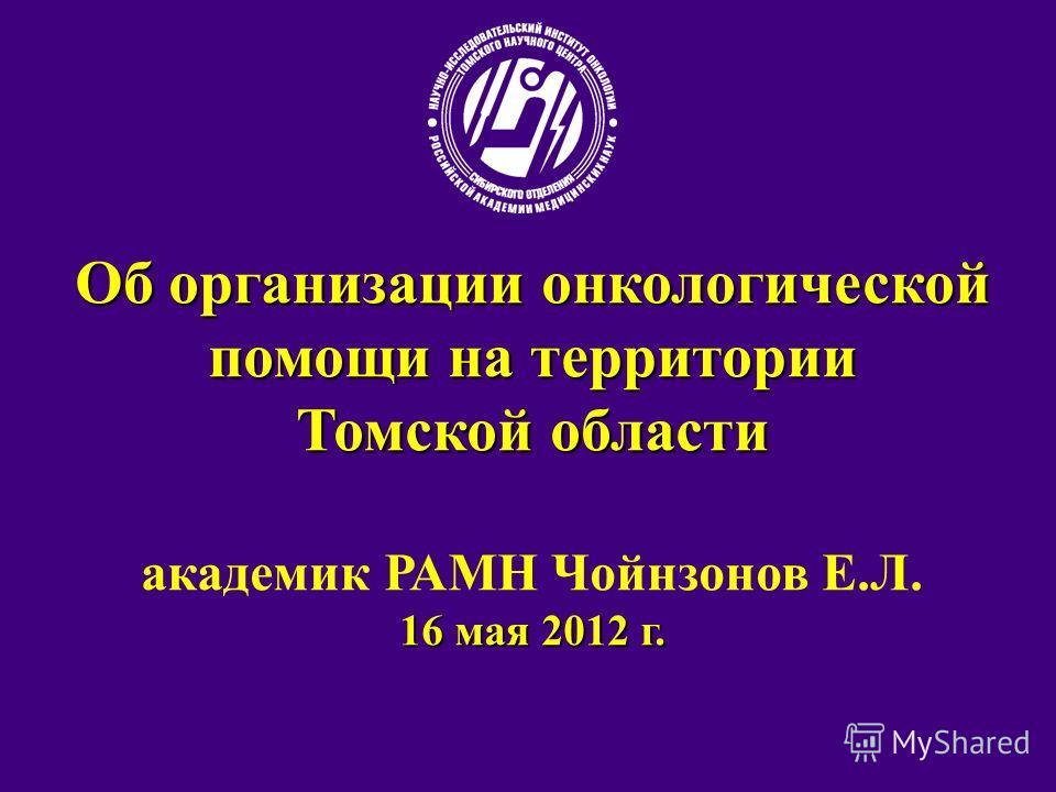 Об организации онкологической помощи на территории Томской области академик РАМН Чойнзонов Е.Л. 16 мая 2012 г.
