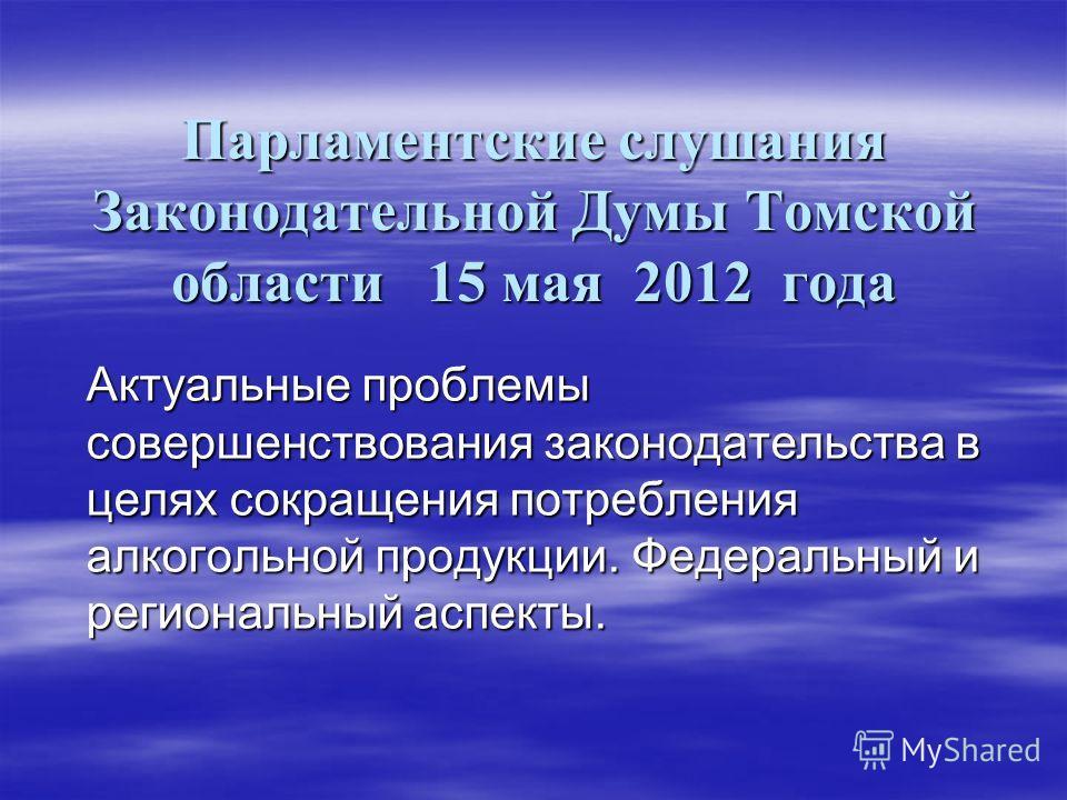 Парламентские слушания Законодательной Думы Томской области 15 мая 2012 года Актуальные проблемы совершенствования законодательства в целях сокращения потребления алкогольной продукции. Федеральный и региональный аспекты.