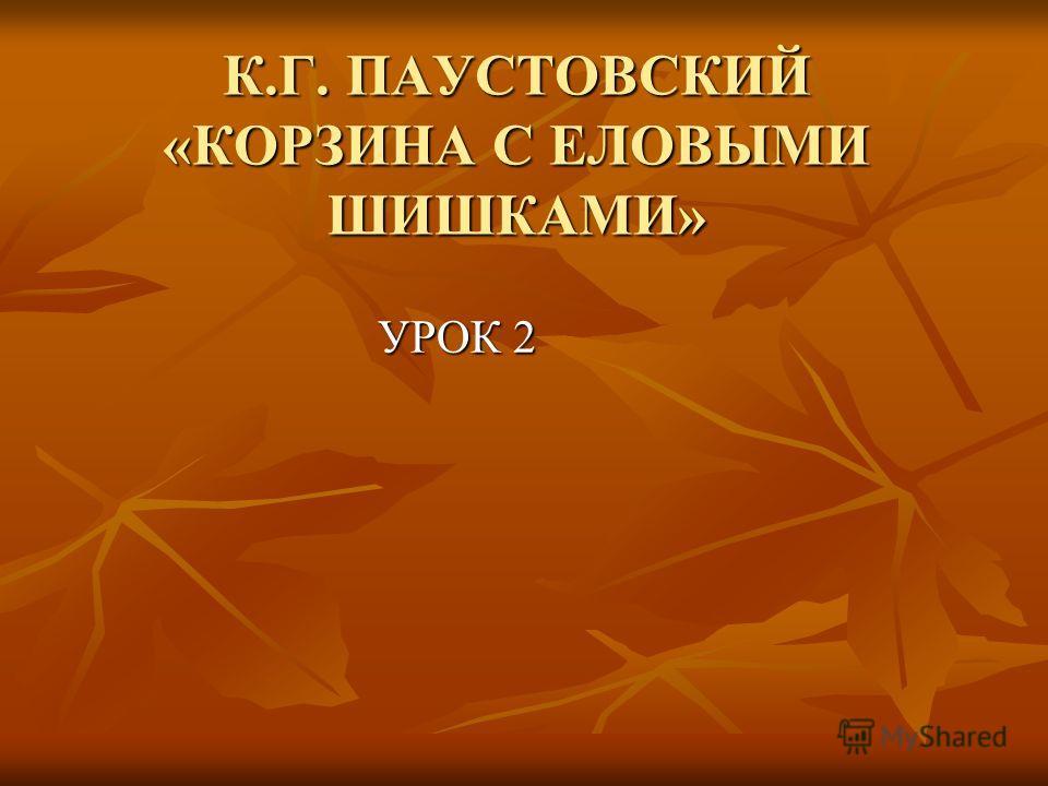 К.Г. ПАУСТОВСКИЙ «КОРЗИНА С ЕЛОВЫМИ ШИШКАМИ» УРОК 2 УРОК 2