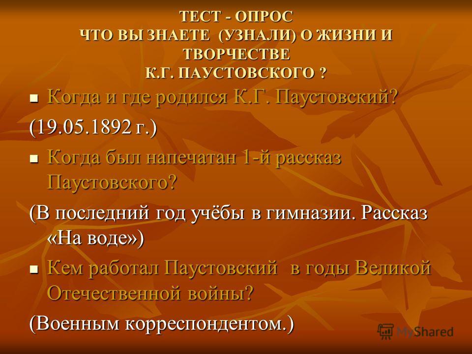 ТЕСТ - ОПРОС ЧТО ВЫ ЗНАЕТЕ (УЗНАЛИ) О ЖИЗНИ И ТВОРЧЕСТВЕ К.Г. ПАУСТОВСКОГО ? Когда и где родился К.Г. Паустовский? Когда и где родился К.Г. Паустовский? (19.05.1892 г.) Когда был напечатан 1-й рассказ Паустовского? Когда был напечатан 1-й рассказ Пау