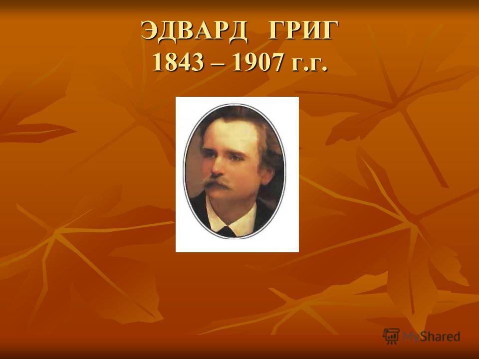 ЭДВАРД ГРИГ 1843 – 1907 г.г.
