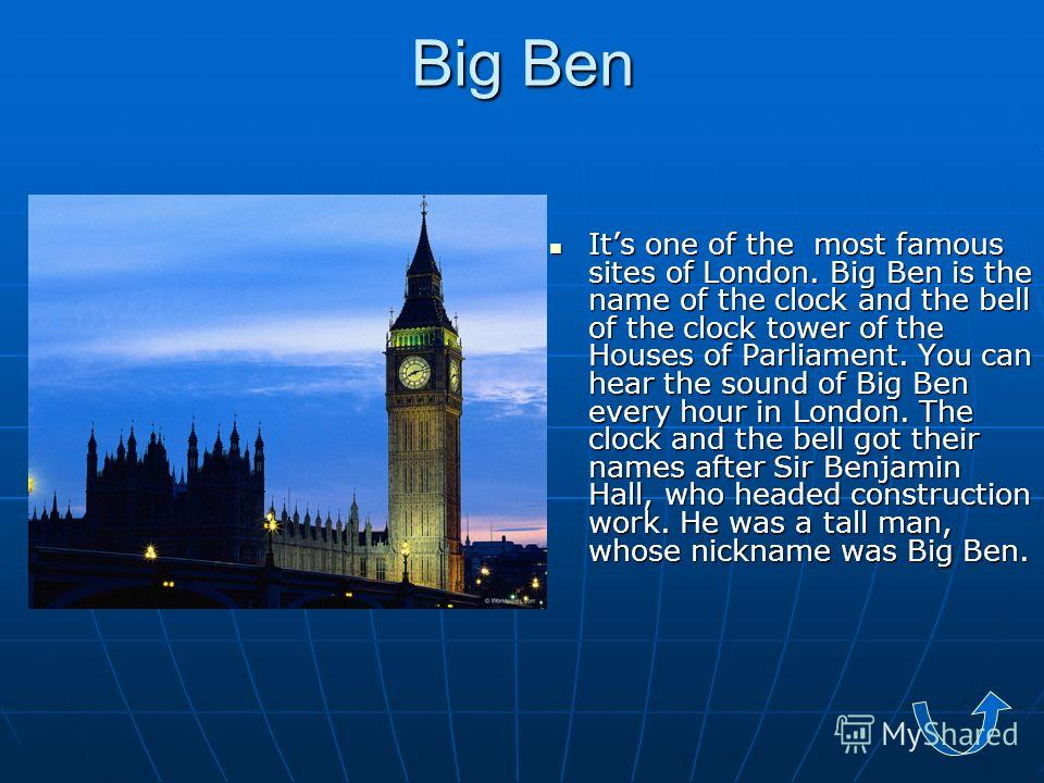 Big Ben Its one of the most famous sites of London. Big Ben is the name of the clock and the bell of the clock tower of the Houses of Parliament. You can hear the sound of Big Ben every hour in London. The clock and the bell got their names after Sir