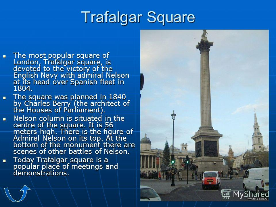 Trafalgar Square The most popular square of London, Trafalgar square, is devoted to the victory of the English Navy with admiral Nelson at its head over Spanish fleet in 1804. The most popular square of London, Trafalgar square, is devoted to the vic
