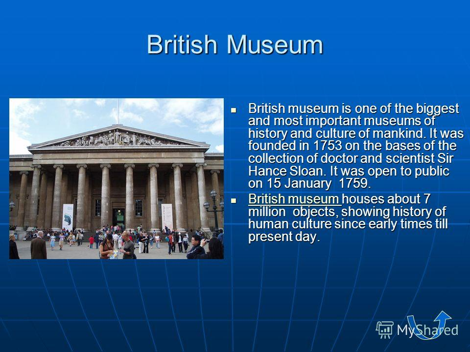 British Museum British museum is one of the biggest and most important museums of history and culture of mankind. It was founded in 1753 on the bases of the collection of doctor and scientist Sir Hance Sloan. It was open to public on 15 January 1759.