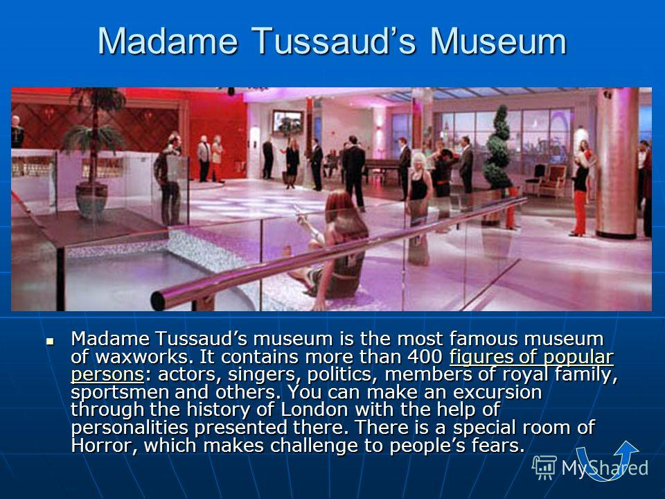 Madame Tussauds Museum Madame Tussauds museum is the most famous museum of waxworks. It contains more than 400 figures of popular persons: actors, singers, politics, members of royal family, sportsmen and others. You can make an excursion through the