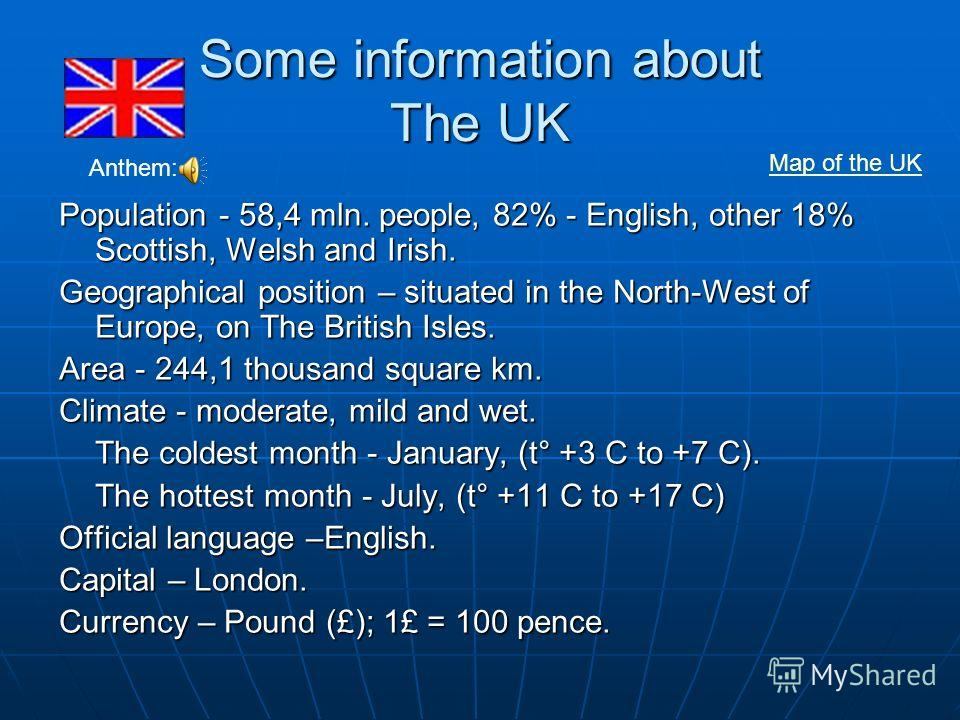 Some information about The UK Population - 58,4 mln. people, 82% - English, other 18% Scottish, Welsh and Irish. Geographical position – situated in the North-West of Europe, on The British Isles. Area - 244,1 thousand square km. Climate - moderate,