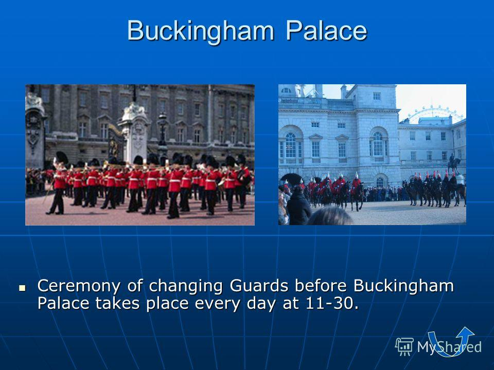 Ceremony of changing Guards before Buckingham Palace takes place every day at 11-30.