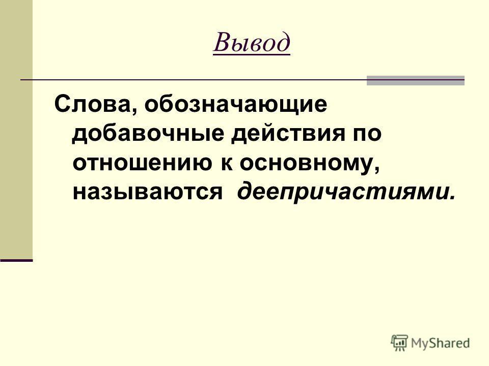 Вывод Слова, обозначающие добавочные действия по отношению к основному, называются деепричастиями.
