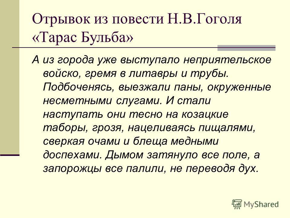 Отрывок из повести Н.В.Гоголя «Тарас Бульба» А из города уже выступало неприятельское войско, гремя в литавры и трубы. Подбоченясь, выезжали паны, окруженные несметными слугами. И стали наступать они тесно на козацкие таборы, грозя, нацеливаясь пищал